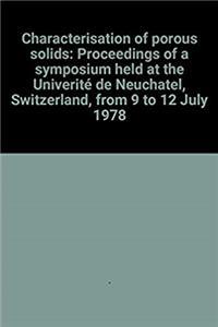 Characterisation of porous solids: Proceedings of a symposium held at the Universite de Neuchatel, Switzerland, from 9 to 12 July 1978 PDF